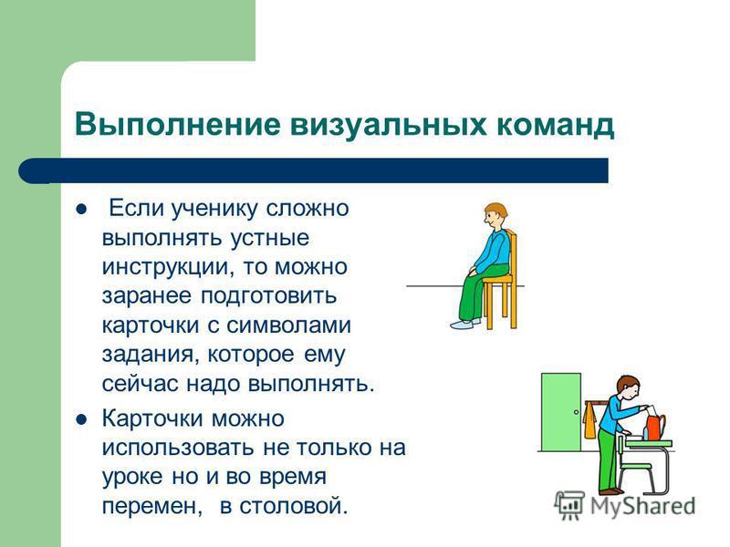 Выполнение визуальных команд Если ученику сложно выполнять устные инструкции, то можно заранее подготовить карточки с символами задания, которое ему сейчас надо выполнять. Карточки можно использовать не только на уроке но и во время перемен, в столов