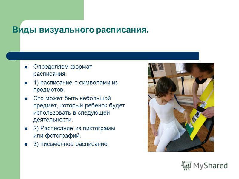 Виды визуального расписания. Определяем формат расписания: 1) расписание с символами из предметов. Это может быть небольшой предмет, который ребёнок будет использовать в следующей деятельности. 2) Расписание из пиктограмм или фотографий. 3) письменно