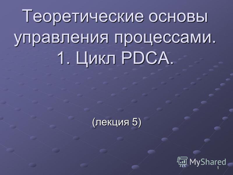 1 Теоретические основы управления процессами. 1. Цикл PDCA. (лекция 5)