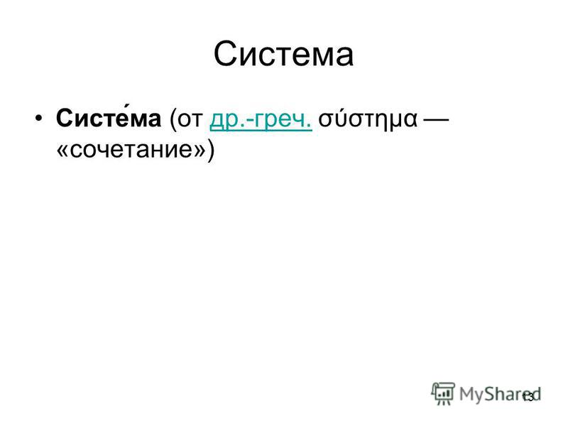 13 Система Систе́ма (от др.-греч. σύστημα «сочетание») др.-греч.