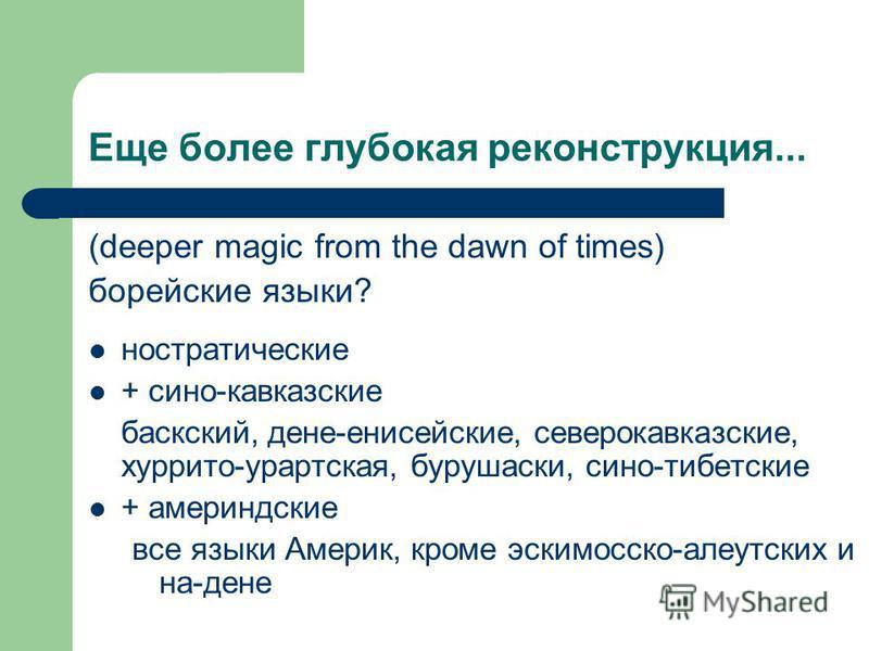 Еще более глубокая реконструкция... (deeper magic from the dawn of times) борейские языки? ностратические + сено-кавказские баскский, дене-енисейские, северокавказские, хуррито-урартская, бурушаски, сено-тибетские + америндские все языки Америк, кром