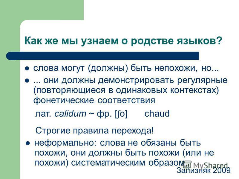 Как же мы узнаем о родстве языков? слова могут (должны) быть непохожи, но...... они должны демонстрировать регулярные (повторяющиеся в одинаковых контекстах) фонетические соответствия Зализняк 2009 лат. calidum ~ фр. [ ʃ o] Строгие правила перехода!