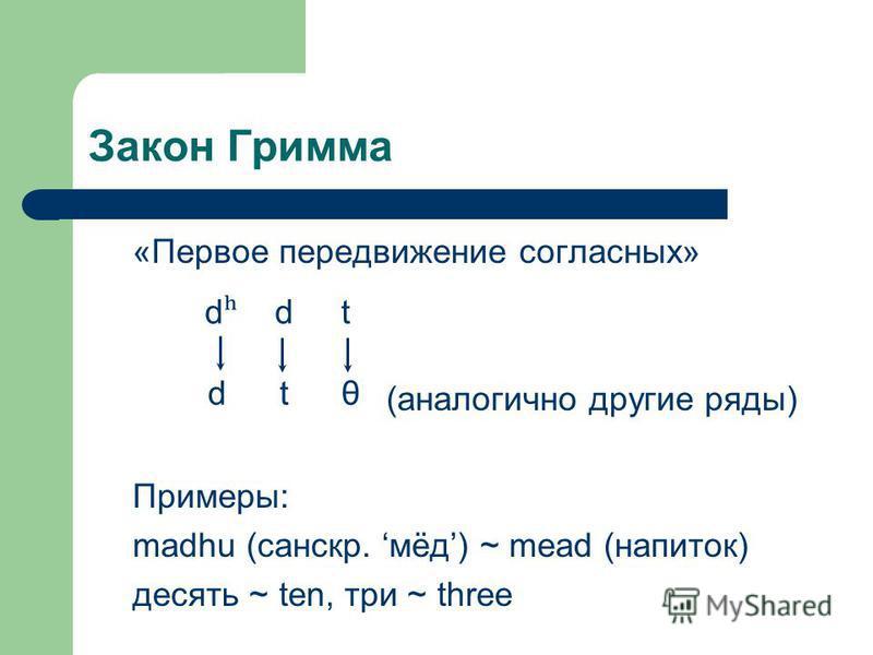 Закон Гримма «Первое передвижение согласных» (аналогично другие ряды) Примеры: madhu (санскр. мёд) ~ mead (напиток) десять ~ ten, три ~ three d ʰ d t θ d ʰ d t