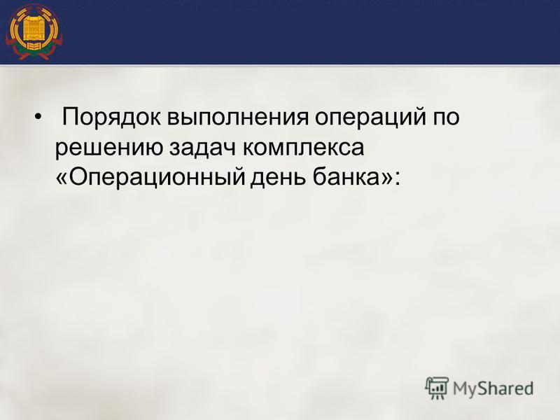 Порядок выполнения операций по решению задач комплекса «Операционный день банка»: