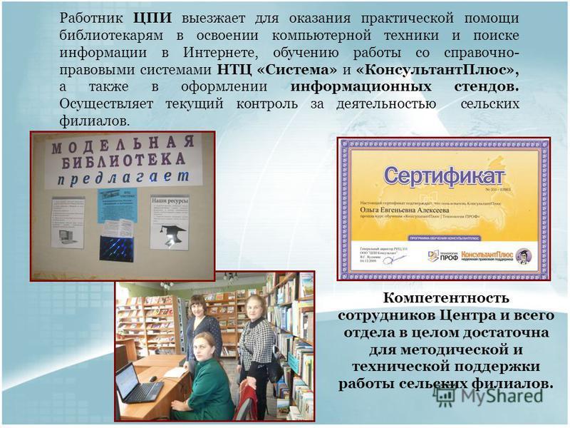 Работник ЦПИ выезжает для оказания практической помощи библиотекарям в освоении компьютерной техники и поиске информации в Интернете, обучению работы со справочно- правовыми системами НТЦ «Система» и «Консультант Плюс», а также в оформлении информаци