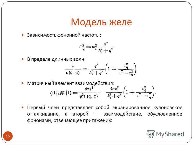 Модель желе Зависимость фононной частоты: В пределе длинных волн: Матричный элемент взаимодействия: Первый член представляет собой экранированное кулоновское отталкивание, а второй взаимодействие, обусловленное фононами, отвечающее притяжению 15.