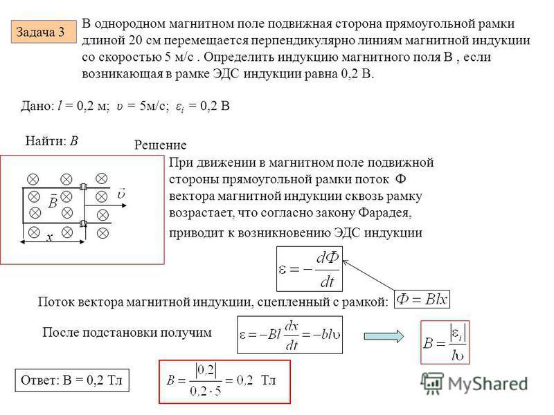 Задача 3. В однородном магнитном поле подвижная сторона прямоугольной рамки длиной 20 см перемещается перпендикулярно линиям магнитной индукции со скоростью 5 м/с. Определить индукцию магнитного поля В, если возникающая в рамке ЭДС индукции равна 0,2
