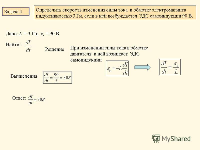 Задача 4 Определить скорость изменения силы тока в обмотке электромагнита индуктивностью 3 Гн, если в ней возбуждается ЭДС самоиндукции 90 В. Дано: L = 3 Гн; ε s = 90 В Найти : Решение При изменении силы тока в обмотке двигателя в ней возникает ЭДС с