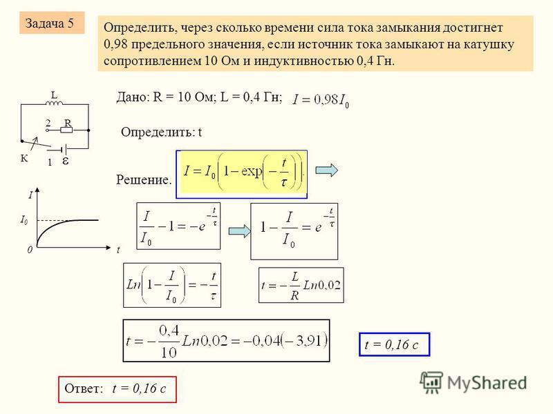 Задача 5 Определить, через сколько времени сила тока замыкания достигнет 0,98 предельного значения, если источник тока замыкают на катушку сопротивлением 10 Ом и индуктивностью 0,4 Гн. R К 2 1 L Дано: R = 10 Ом; L = 0,4 Гн; Определить: t I I0I0 t 0 Р