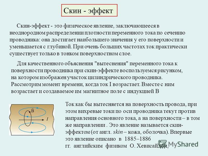 Скин - эффект Скин-эффект - это физическое явление, заключающееся в неоднородном распределении плотности переменного тока по сечению проводника: она достигает наибольшего значения у его поверхности и уменьшается с глубиной. При очень больших частотах