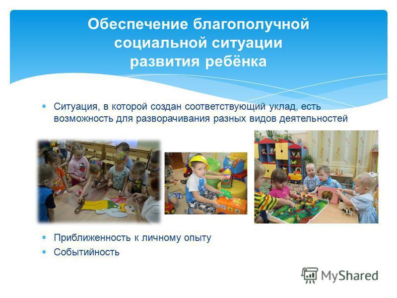 Ситуация, в которой создан соответствующий уклад, есть возможность для разворачивания разных видов деятельностей Приближенность к личному опыту Событийность Обеспечение благополучной социальной ситуации развития ребёнка