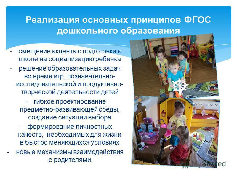 Реализация основных принципов ФГОС дошкольного образования -смещение акцента с подготовки к школе на социализацию ребёнка -решение образовательных задач во время игр, познавательно- исследовательской и продуктивно- творческой деятельности детей -гибк