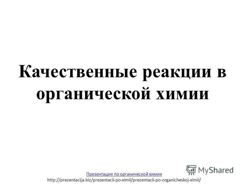 Качественные реакции в органической химии Презентации по органической химии http://prezentacija.biz/prezentacii-po-ximii/prezentacii-po-organicheskoj-ximii/