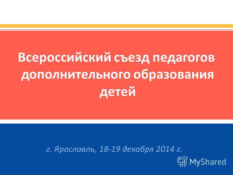 Всероссийский съезд педагогов дополнительного образования детей г. Ярославль, 18-19 декабря 2014 г.