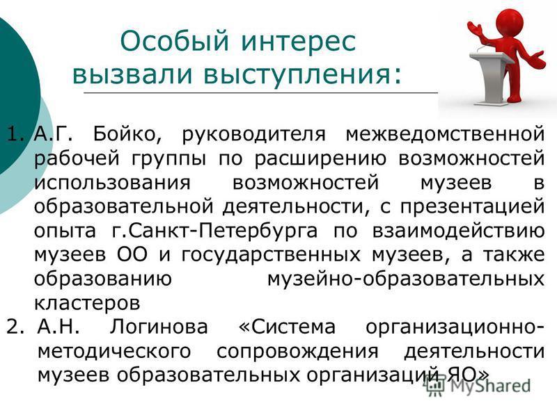 Особый интерес вызвали выступления: 1.А.Г. Бойко, руководителя межведомственной рабочей группы по расширению возможностей использования возможностей музеев в образовательной деятельности, с презентацией опыта г.Санкт-Петербурга по взаимодействию музе