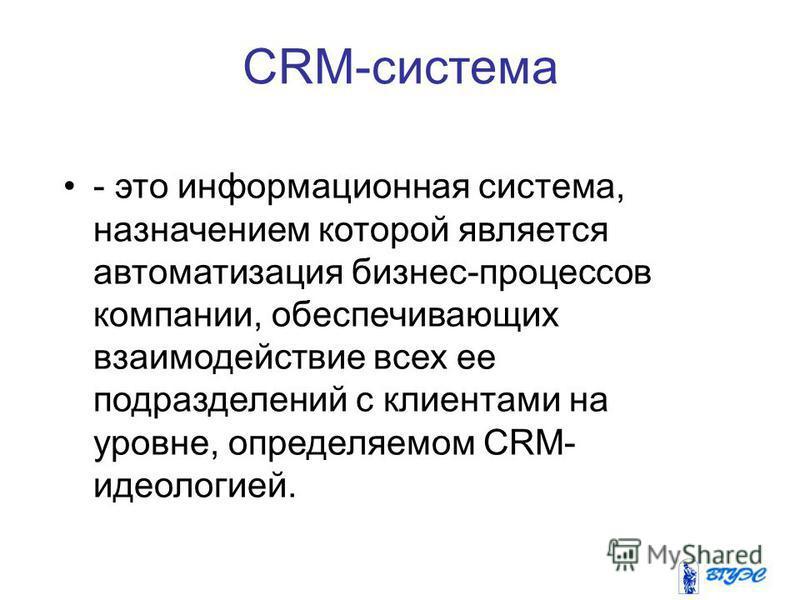 CRM-система - это информационная система, назначением которой является автоматизация бизнес-процессов компании, обеспечивающих взаимодействие всех ее подразделений с клиентами на уровне, определяемом CRM- идеологией.