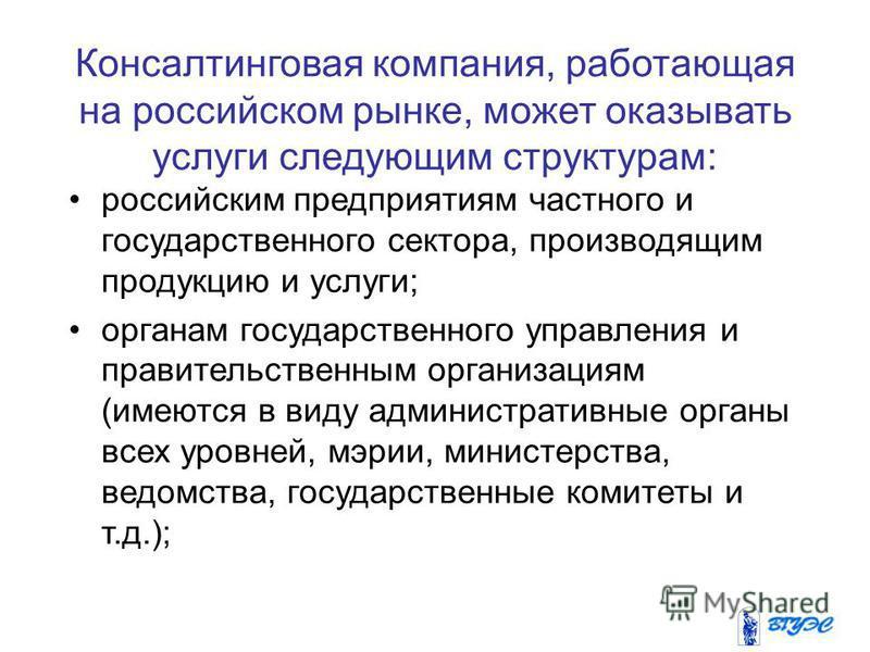 Консалтинговая компания, работающая на российском рынке, может оказывать услуги следующим структурам: российским предприятиям частного и государственного сектора, производящим продукцию и услуги; органам государственного управления и правительственны