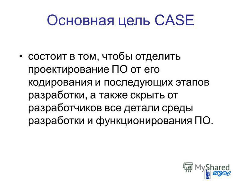 Основная цель CASE состоит в том, чтобы отделить проектирование ПО от его кодирования и последующих этапов разработки, а также скрыть от разработчиков все детали среды разработки и функционирования ПО.