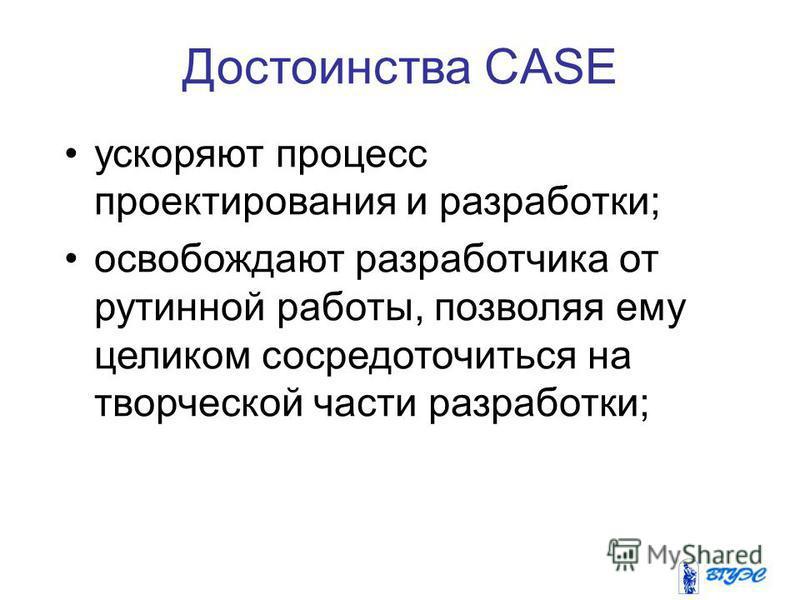 Достоинства CASE ускоряют процесс проектирования и разработки; освобождают разработчика от рутинной работы, позволяя ему целиком сосредоточиться на творческой части разработки;