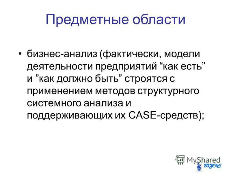 Предметные области бизнес-анализ (фактически, модели деятельности предприятий как есть и как должно быть строятся с применением методов структурного системного анализа и поддерживающих их CASE-средств);