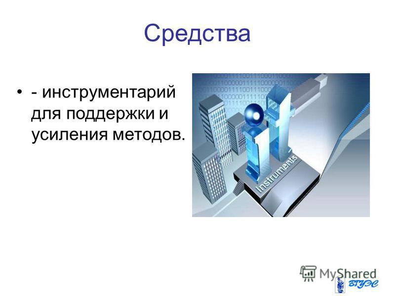 Средства - инструментарий для поддержки и усиления методов.