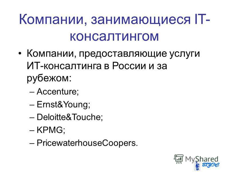 Компании, занимающиеся IT- консалтингом Компании, предоставляющие услуги ИТ-консалтинга в России и за рубежом: –Aссenture; –Ernst&Young; –Deloitte&Touche; –KPMG; –PricewaterhouseCoopers.