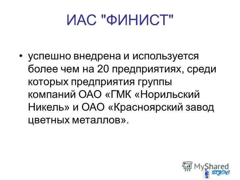 ИАС ФИНИСТ успешно внедрена и используется более чем на 20 предприятиях, среди которых предприятия группы компаний ОАО «ГМК «Норильский Никель» и ОАО «Красноярский завод цветных металлов».