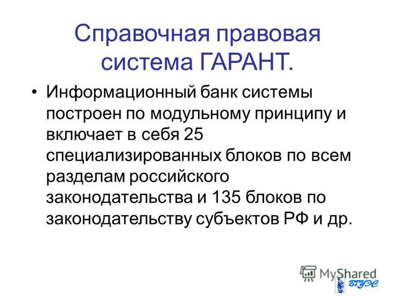 Справочная правовая система ГАРАНТ. Информационный банк системы построен по модульному принципу и включает в себя 25 специализированных блоков по всем разделам российского законодательства и 135 блоков по законодательству субъектов РФ и др.