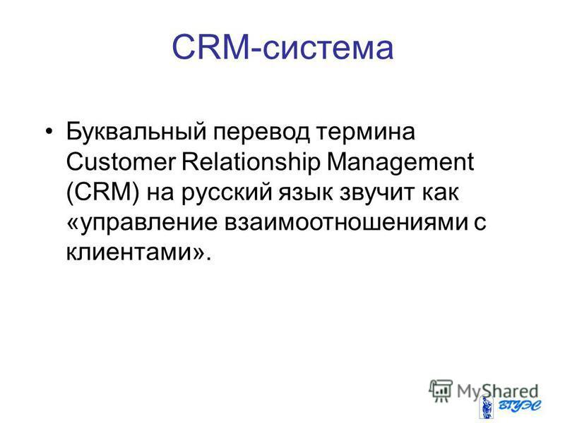 CRM-система Буквальный перевод термина Customer Relationship Management (CRM) на русский язык звучит как «управление взаимоотношениями с клиентами».