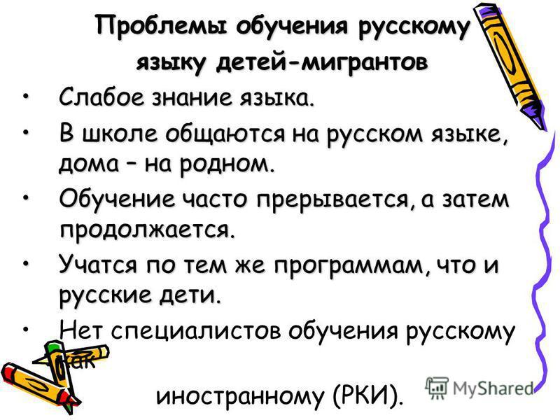 Проблемы обучения русскому языку детей-мигрантов Слабое знание языка.Слабое знание языка. В школе общаются на русском языке, дома – на родном.В школе общаются на русском языке, дома – на родном. Обучение часто прерывается, а затем продолжается.Обучен