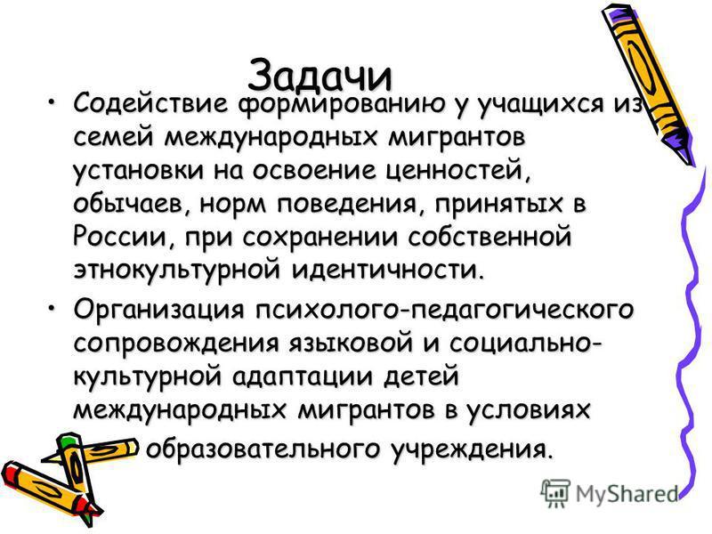 Задачи Содействие формированию у учащихся из семей международных мигрантов установки на освоение ценностей, обычаев, норм поведения, принятых в России, при сохранении собственной этнокультурной идентичности.Содействие формированию у учащихся из семей