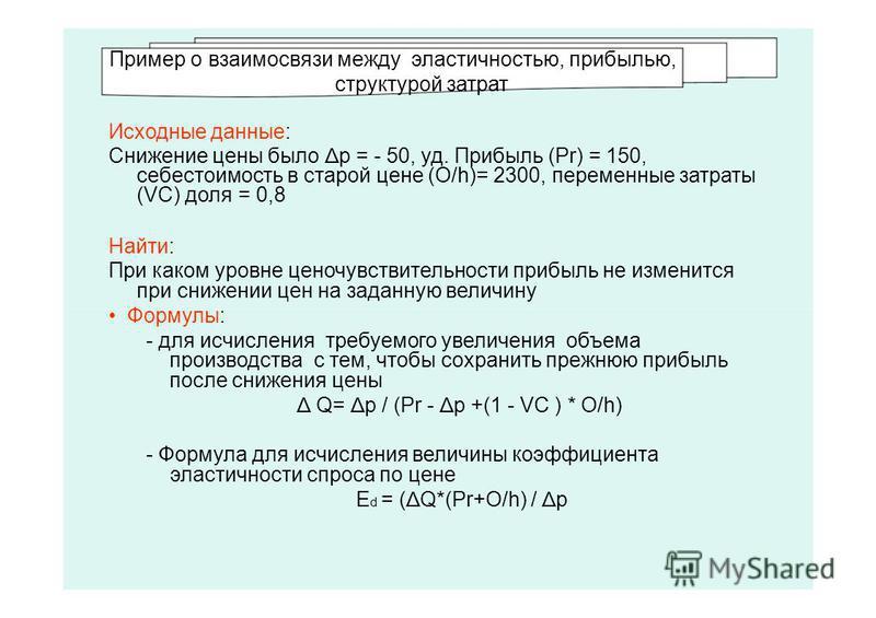 Пример о взаимосвязи между эластичносетью, прибылью, структурой затрат Исходные данные: Сниженее цены было Δ p = - 50, уд. Прибыль (Pr) = 150, себестоимосеть в старой цене (O/h)= 2300, переменные затраты (VC) доля = 0,8 Найти: При каком уровне ценочу