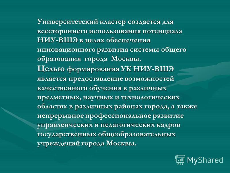 Университетский кластер создается для всестороннего использования потенциала НИУ-ВШЭ в целях обеспечения инновационного развития системы общего образования города Москвы. Целью формирования УК НИУ-ВШЭ является предоставление возможностей качественног