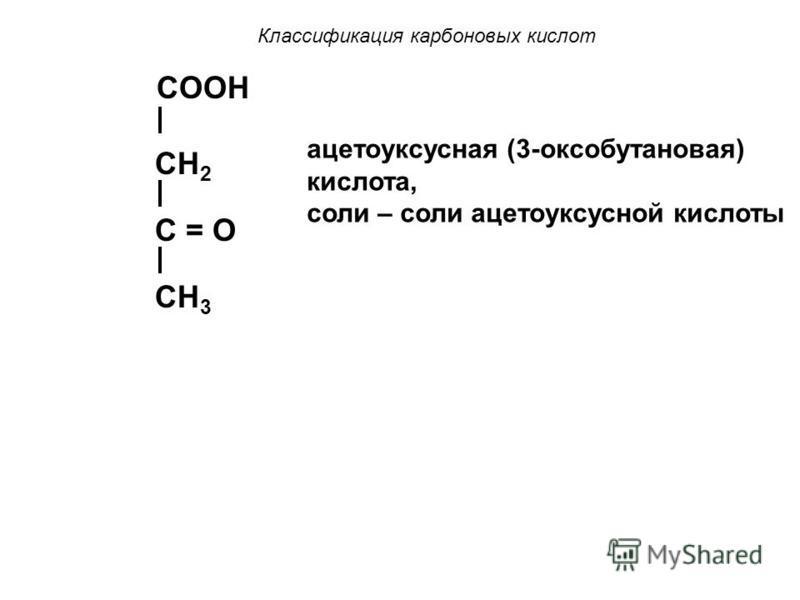 Классификация карбоновых кислот b) оксо- (кетонов-) кислоты – содержат в своем составе карбонильную группу. Пример: COOH C = O CH 3 пировиноградная (2-оксопропановая) кислота (ПВК), соли – пируваты COOH C=O CH 2 COOH щавелевоуксусная (2-оксобутандиов
