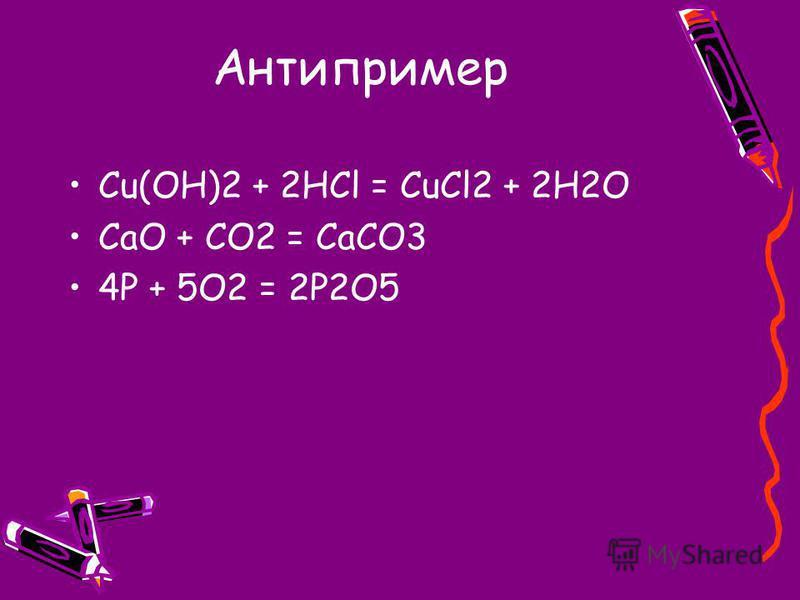 Антипример Cu(OH)2 + 2HCl = CuCl2 + 2H2O CaO + CO2 = CaCO3 4P + 5O2 = 2P2O5