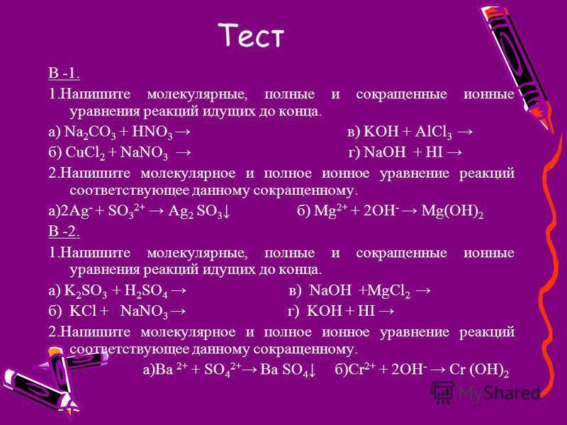 Тест В -1. 1. Напишите молекулярные, полные и сокращенные ионные уравнения реакций идущих до конца. а) Na 2 CO 3 + HNO 3 в) KOH + AlCl 3 б) CuCl 2 + NaNO 3 г) NaOH + HI 2. Напишите молекулярное и полное ионное уравнение реакций соответствующее данном