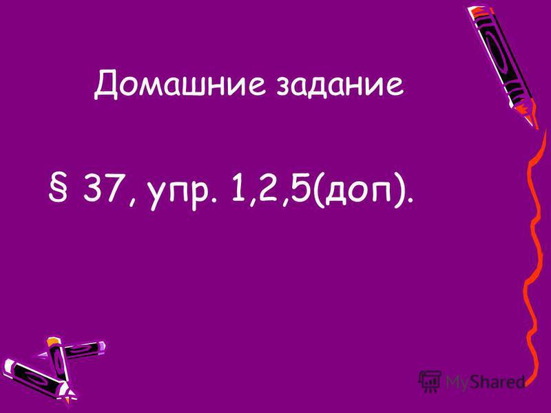 Домашние задание § 37, упр. 1,2,5(доп).
