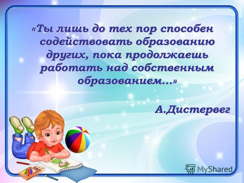 «Ты лишь до тех пор способен содействовать образованию других, пока продолжаешь работать над собственным образованием…» А.Дистервег А.Дистервег
