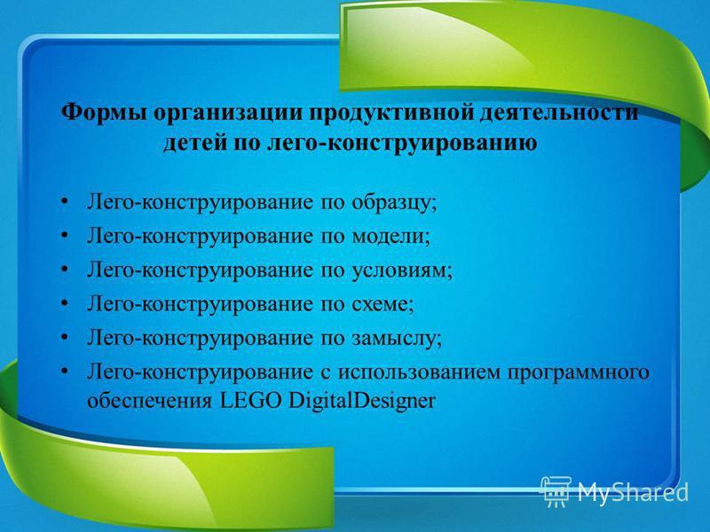 Формы организации продуктивной деятельности детей по лего-конструированию Лего-конструирование по образцу; Лего-конструирование по модели; Лего-конструирование по условиям; Лего-конструирование по схеме; Лего-конструирование по замыслу; Лего-конструи