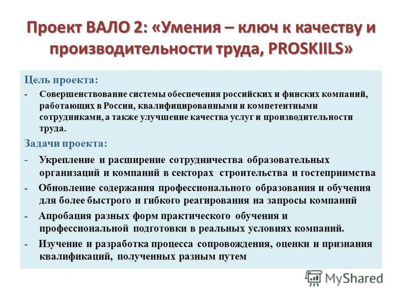 Проект ВАЛО 2: «Умения – ключ к качеству и производительности труда, PROSKIILS» Цель проекта: -Совершенствование системы обеспечения российских и финских компаний, работающих в России, квалифицированными и компетентными сотрудниками, а также улучшени