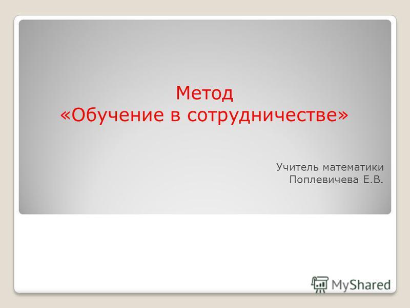 Метод «Обучение в сотрудничестве» Учитель математики Поплевичева Е.В.