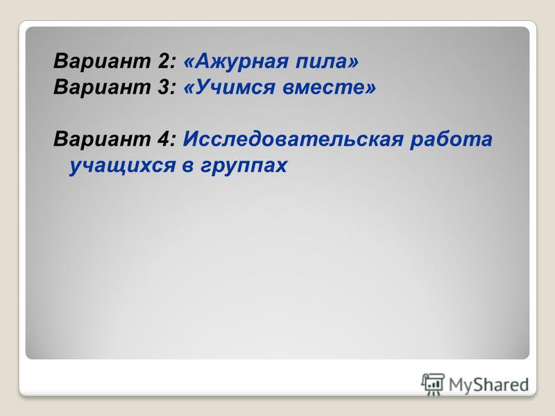 Вариант 2: «Ажурная пила» Вариант 3: «Учимся вместе» Вариант 4: Исследовательская работа учащихся в группах