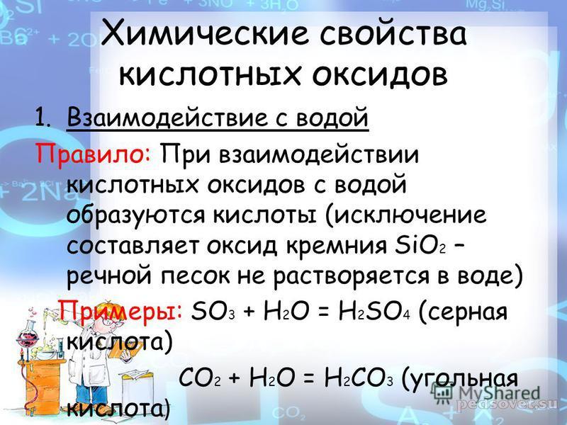 Химические свойства кислотных оксидов 1. Взаимодействие с водой Правило: При взаимодействии кислотных оксидов с водой образуются кислоты (исключение составляет оксид кремния SiO 2 – речной песок не растворяется в воде) Примеры: SO 3 + H 2 O = H 2 SO