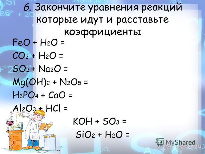 6. Закончите уравнения реакций которые идут и расставьте коэффициенты FeO + H 2 O = CO 2 + H 2 O = SO 2 + Na 2 O = Mg(OH) 2 + N 2 O 5 = H 3 PO 4 + CaO = Al 2 O 3 + HCl = KOH + SO 3 = SiO 2 + H 2 O =