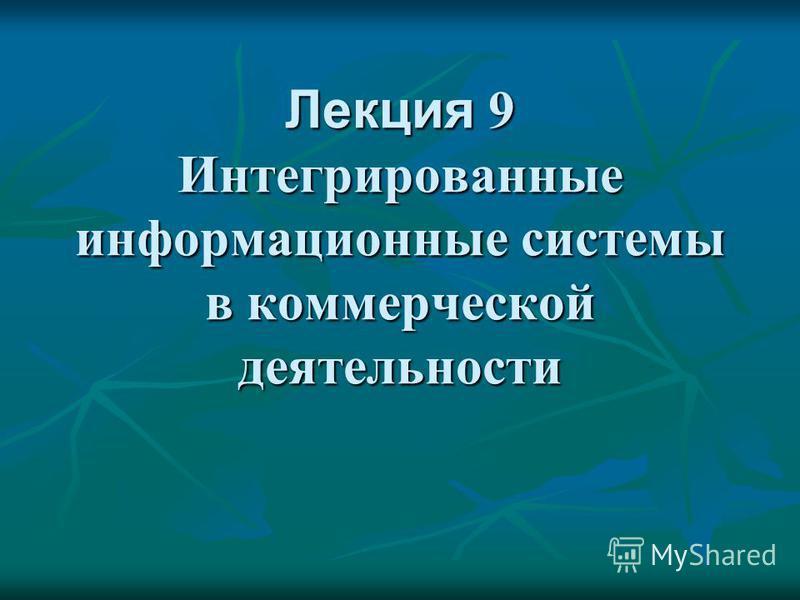 Лекция 9 Интегрированные информационные системы в коммерческой деятельности
