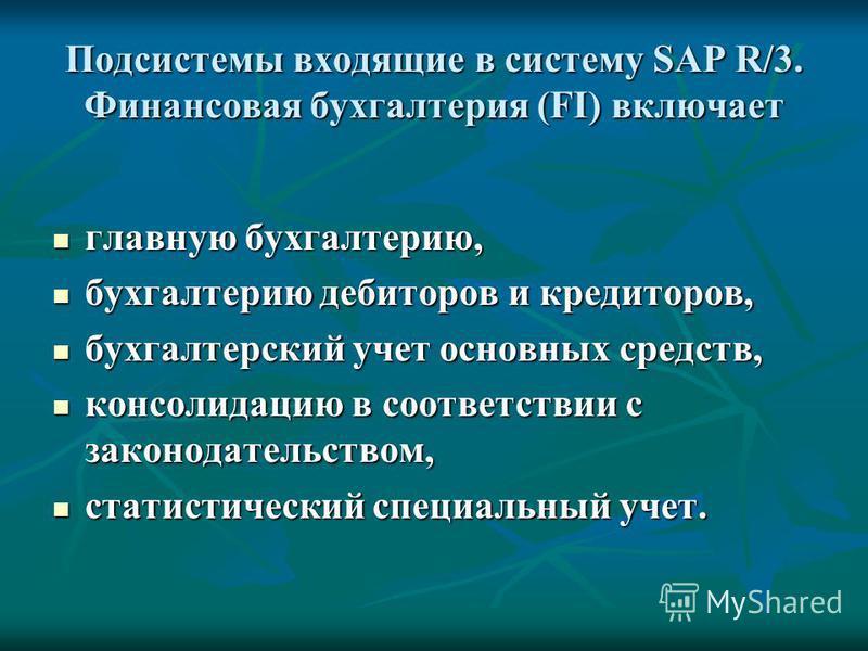 Подсистемы входящие в систему SAP R/3. Финансовая бухгалтерия (FI) включает главную бухгалтерию, главную бухгалтерию, бухгалтерию дебиторов и кредиторов, бухгалтерию дебиторов и кредиторов, бухгалтерский учет основных средств, бухгалтерский учет осно