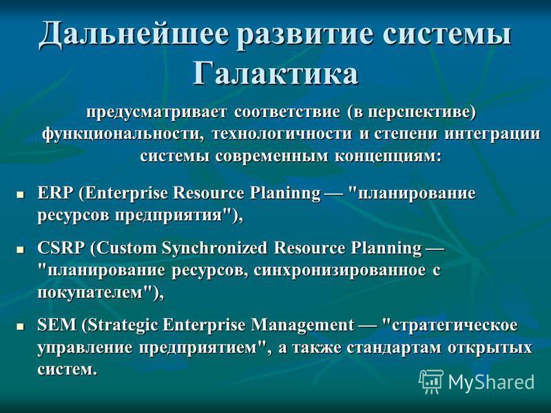 Дальнейшее развитие системы Галактика предусматривает соответствие (в перспективе) функциональности, технологичности и степени интеграции системы современным концепциям: ERP (Enterprise Resource Planinng