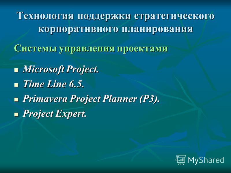 Технология поддержки стратегического корпоративного планирования Системы управления проектами Microsoft Project. Microsoft Project. Time Line 6.5. Time Line 6.5. Primavera Project Planner (P3). Primavera Project Planner (P3). Project Expert. Project