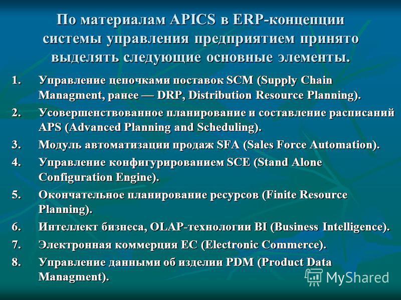 По материалам APICS в ERP-концепции системы управления предприятием принято выделять следующие основные элементы. 1. Управление цепочками поставок SCM (Supply Chain Managment, ранее DRP, Distribution Resource Planning). 2. Усовершенствованное планиро