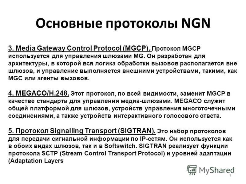 Основные протоколы NGN 7 3. Media Gateway Control Protocol (MGCP). Протокол MGCP используется для управления шлюзами MG. Он разработан для архитектуры, в которой вся логика обработки вызовов располагается вне шлюзов, и управление выполняется внешними